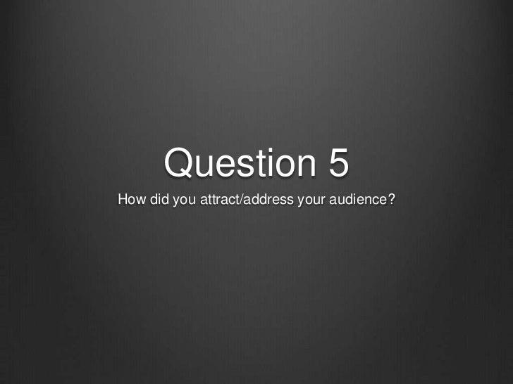 Question 5How did you attract/address your audience?