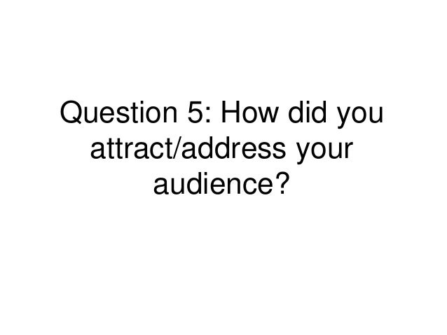 Question 5: How did you attract/address your      audience?