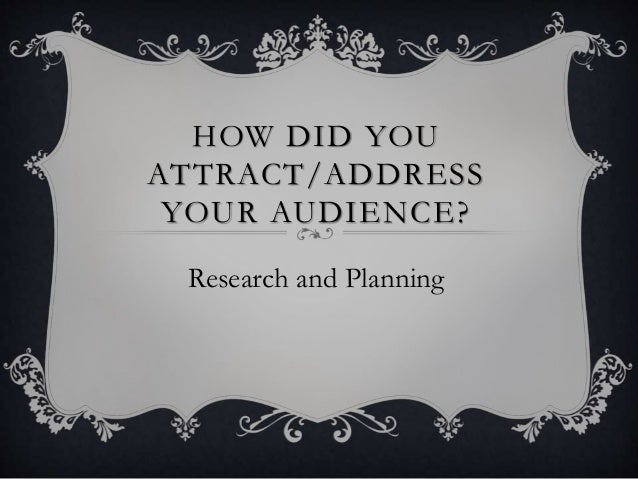 HOW DID YOU ATTRACT/ADDRESS YOUR AUDIENCE? Research and Planning