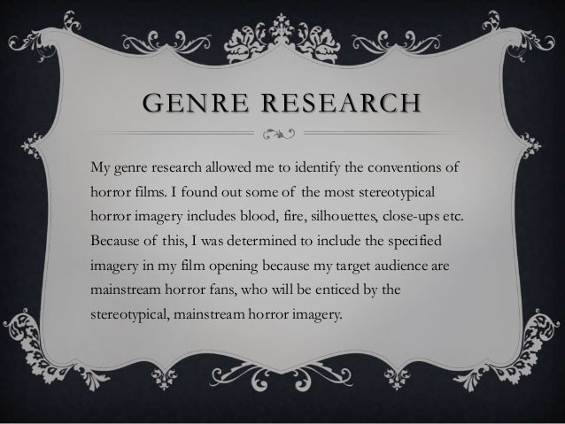 GENRE RESEARCH My genre research allowed me to identify the conventions of horror films. I found out some of the most ster...