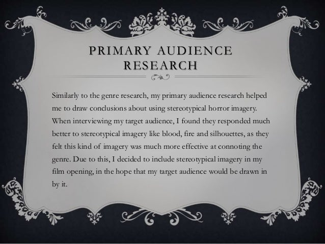 PRIMARY AUDIENCE RESEARCH Similarly to the genre research, my primary audience research helped me to draw conclusions abou...
