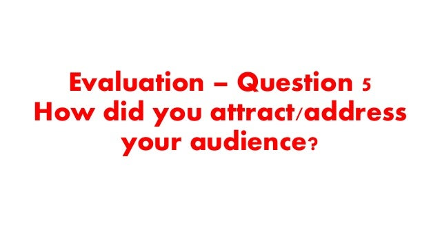 Evaluation – Question 5 How did you attract/address your audience?