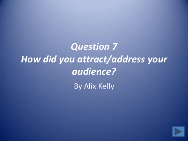 Question 7How did you attract/address youraudience?By Alix Kelly
