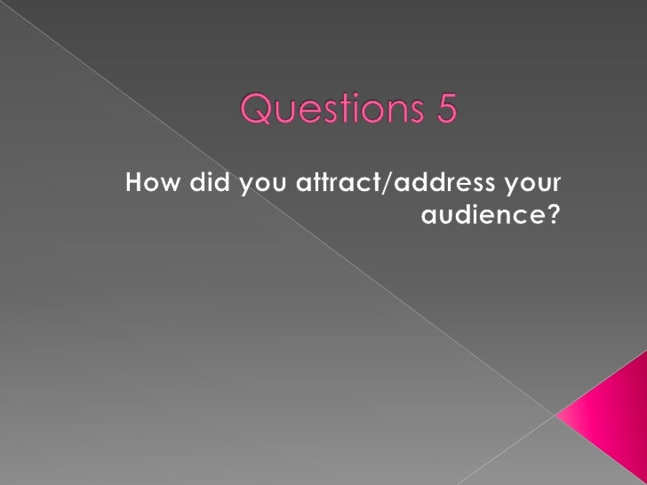 Questions 5<br />How did you attract/address your audience?<br />