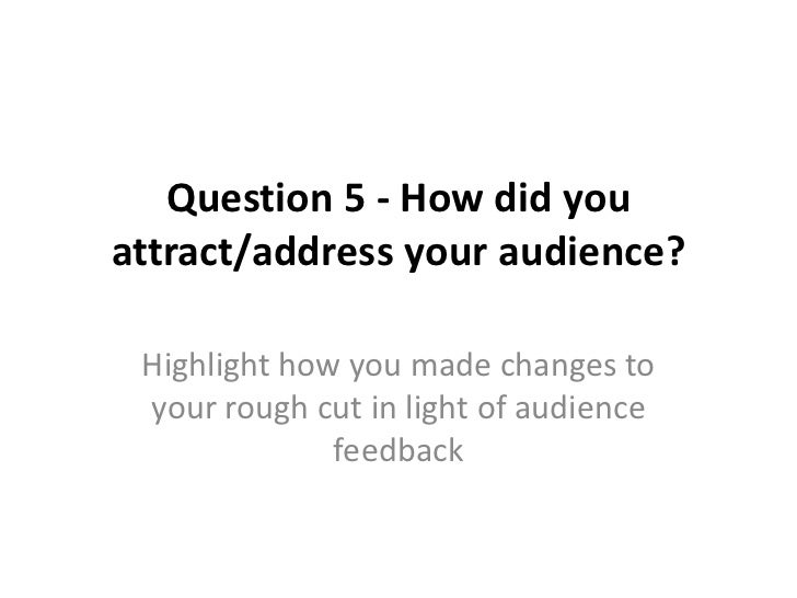Question 5 - How did youattract/address your audience? Highlight how you made changes to your rough cut in light of audien...