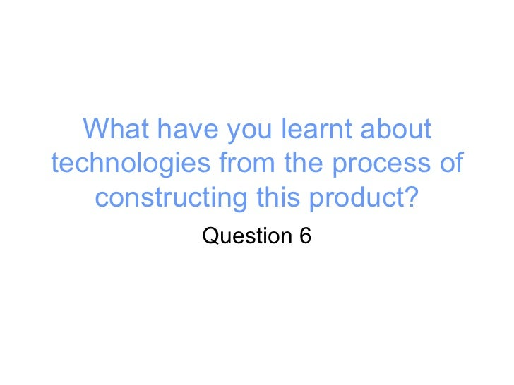 What have you learnt about technologies from the process of constructing this product? Question 6