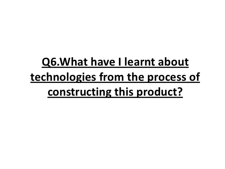 Q6.What have I learnt about technologies from the process of constructing this product?<br />