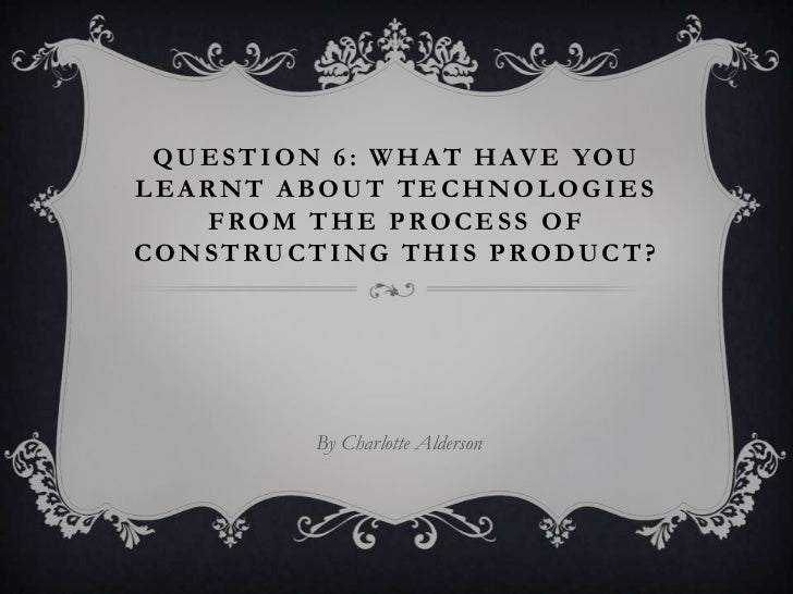 Question 6: What have you learnt about technologies from the process of constructing this product?<br />By Charlotte Alder...