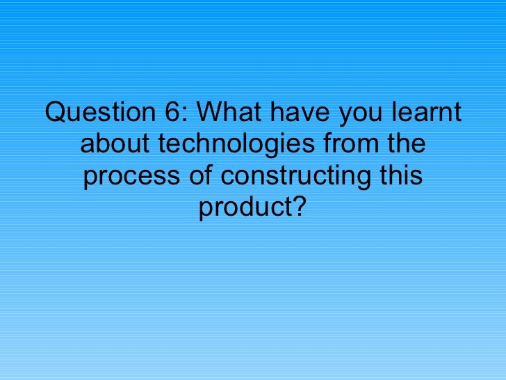 Question 6: What have you learnt about technologies from the process of constructing this product?