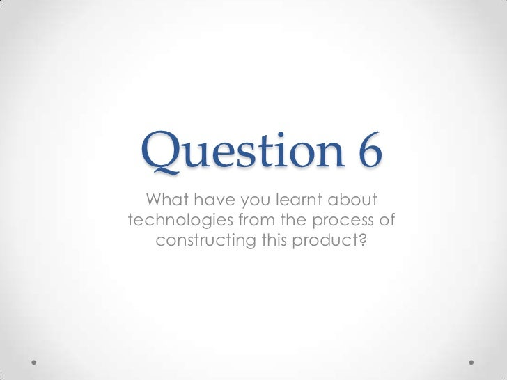 Question 6  What have you learnt abouttechnologies from the process of   constructing this product?