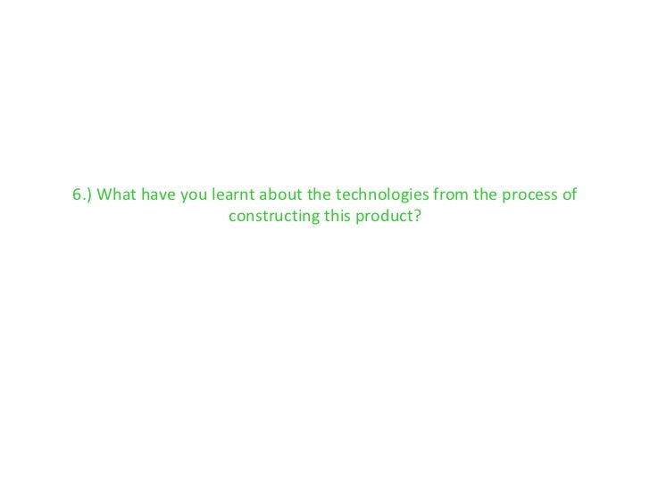 6.) What have you learnt about the technologies from the process of constructing this product?