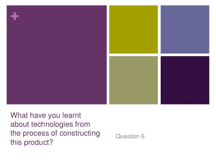 +What have you learntabout technologies fromthe process of constructing   Question 6this product?