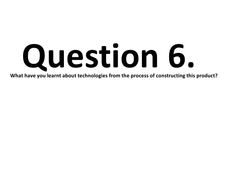 Question 6.What have you learnt about technologies from the process of constructing this product?
