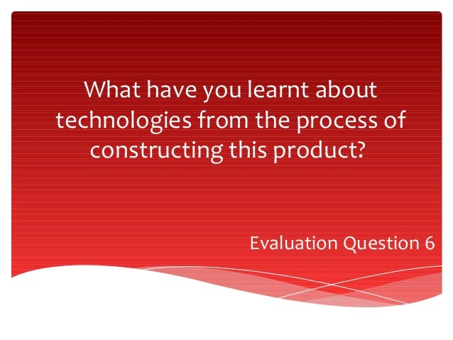 What have you learnt about technologies from the process of constructing this product?  Evaluation Question 6