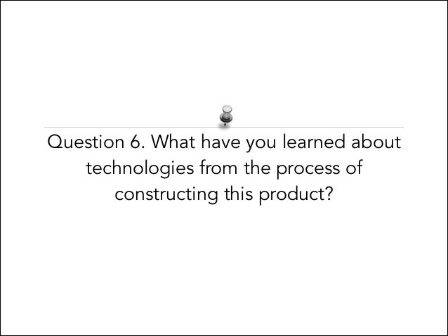 Question 6. What have you learned about technologies from the process of constructing this product?