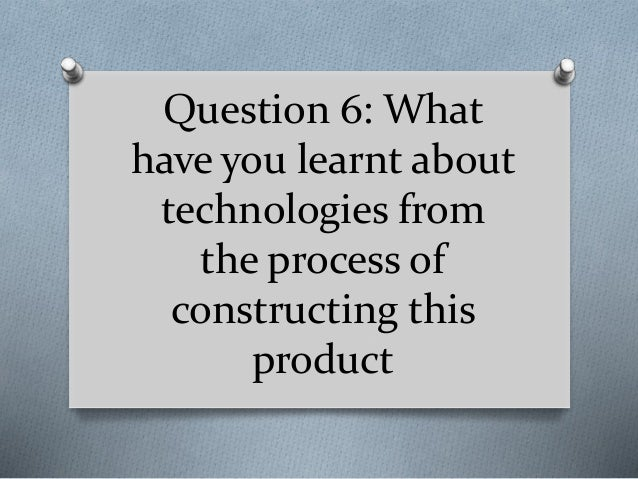 Question 6: What have you learnt about technologies from the process of constructing this product