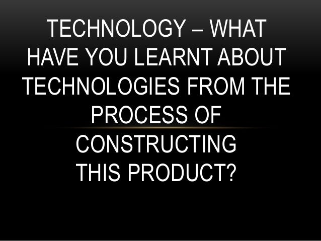 TECHNOLOGY – WHAT HAVE YOU LEARNT ABOUT TECHNOLOGIES FROM THE PROCESS OF CONSTRUCTING THIS PRODUCT?