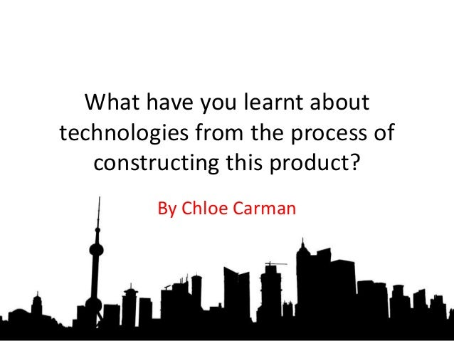 What have you learnt about technologies from the process of constructing this product? By Chloe Carman