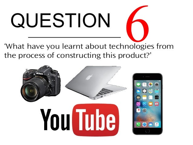 QUESTION 6'What have you learnt about technologies from the process of constructing this product?'