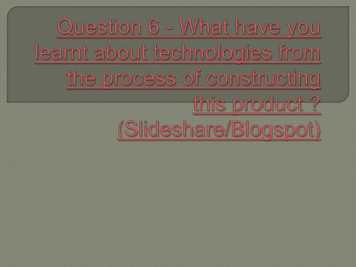 Question 6 - What have you learnt about technologies from the process of constructing this product ? (Slideshare/Blogspot)...