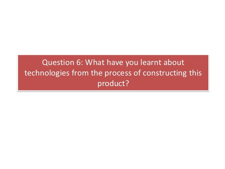 Question 6: What have you learnt abouttechnologies from the process of constructing this                    product?