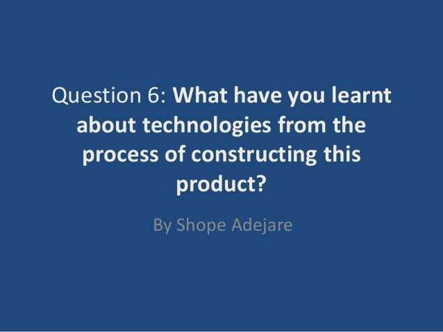 Question 6: What have you learnt  about technologies from the  process of constructing this            product?         By...