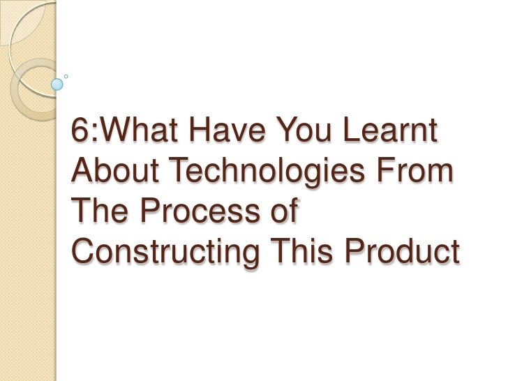 6:What Have You Learnt About Technologies From The Process of Constructing This Product <br />