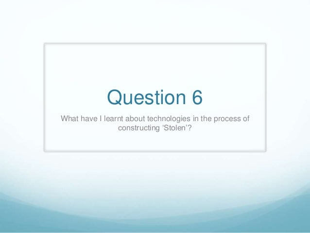 Question 6 What have I learnt about technologies in the process of constructing 'Stolen'?