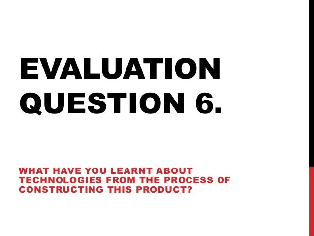 EVALUATION QUESTION 6. WHAT HAVE YOU LEARNT ABOUT TECHNOLOGIES FROM THE PROCESS OF CONSTRUCTING THIS PRODUCT?