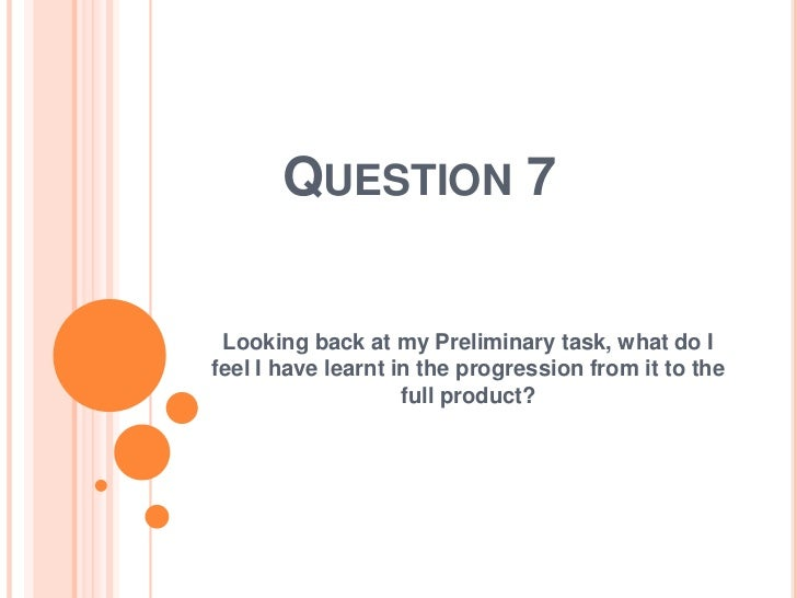 QUESTION 7 Looking back at my Preliminary task, what do Ifeel I have learnt in the progression from it to the             ...