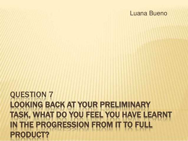 Luana Bueno  QUESTION 7 LOOKING BACK AT YOUR PRELIMINARY TASK, WHAT DO YOU FEEL YOU HAVE LEARNT IN THE PROGRESSION FROM IT...