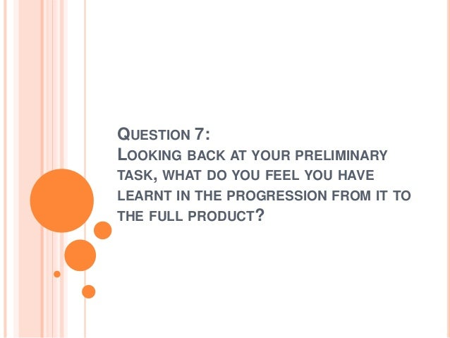 QUESTION 7: LOOKING BACK AT YOUR PRELIMINARY TASK, WHAT DO YOU FEEL YOU HAVE LEARNT IN THE PROGRESSION FROM IT TO THE FULL...