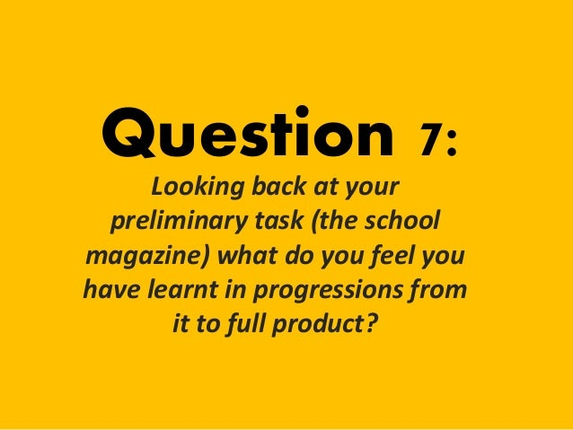 Question 7: Looking back at your preliminary task (the school magazine) what do you feel you have learnt in progressions f...
