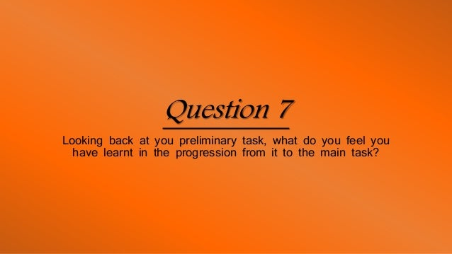 Question 7 Looking back at you preliminary task, what do you feel you have learnt in the progression from it to the main t...