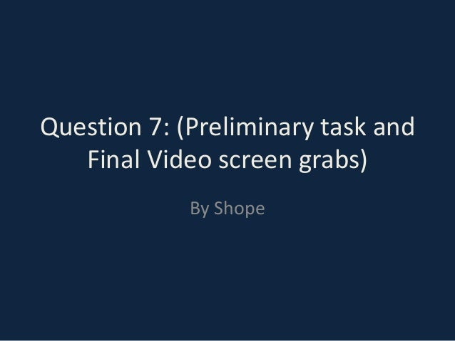 Question 7: (Preliminary task and   Final Video screen grabs)             By Shope