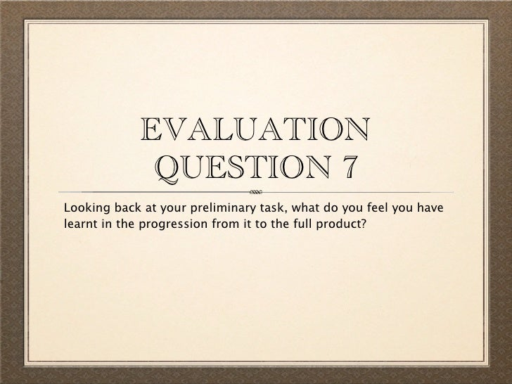 EVALUATION             QUESTION 7Looking back at your preliminary task, what do you feel you havelearnt in the progression...