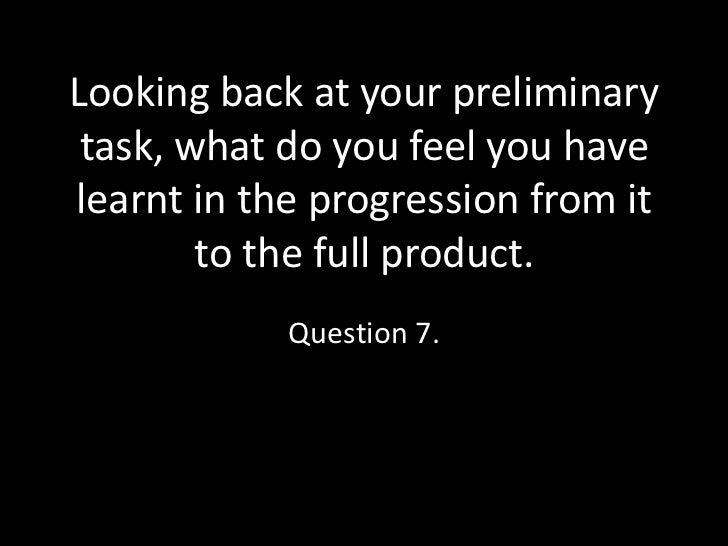Looking back at your preliminary task, what do you feel you havelearnt in the progression from it        to the full produ...