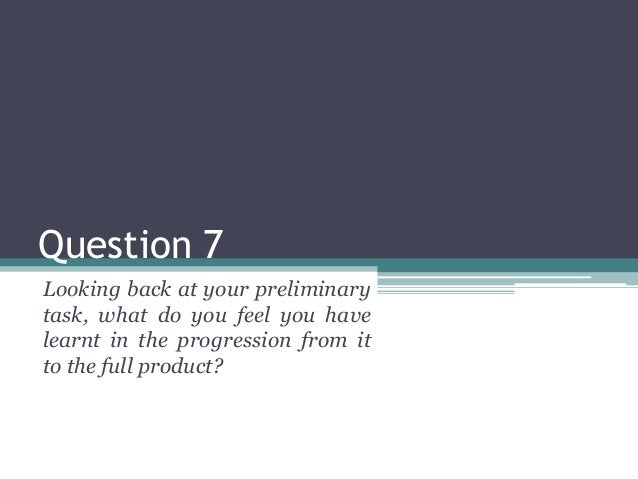 Question 7  Looking back at your preliminary  task, what do you feel you have  learnt in the progression from it  to the f...