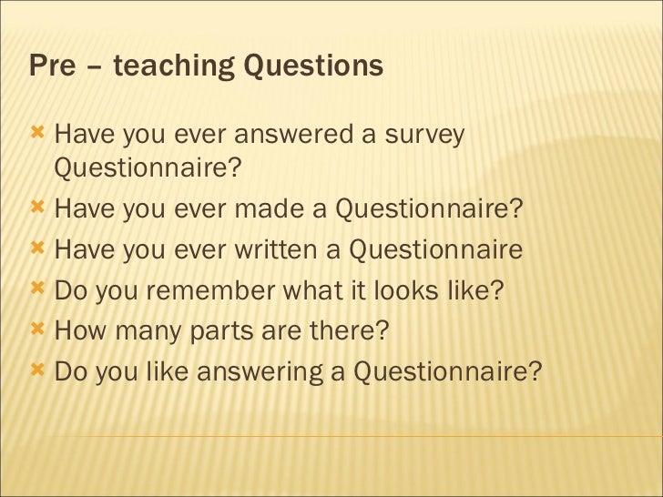 Pre – teaching Questions <ul><li>Have you ever answered a survey Questionnaire?  </li></ul><ul><li>Have you ever made a Qu...