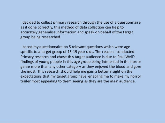 I decided to collect primary research through the use of a questionnaire as if done correctly, this method of data collect...