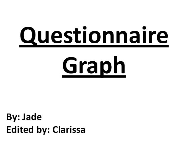 Questionnaire Graph By: Jade Edited by: Clarissa
