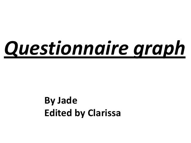 Questionnaire graph By Jade Edited by Clarissa