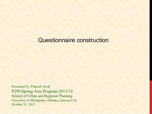 Questionnaire construction  Presented by: Prakash Aryal  P299,Spring Asia Program-2013/14 School of Urban and Regional Pla...