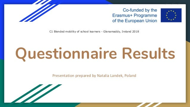 Questionnaire Results Presentation prepared by Natalia Landek, Poland C1 Blended mobility of school learners - Glenamaddy,...