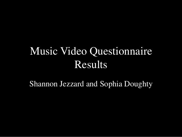 Music Video Questionnaire         ResultsShannon Jezzard and Sophia Doughty