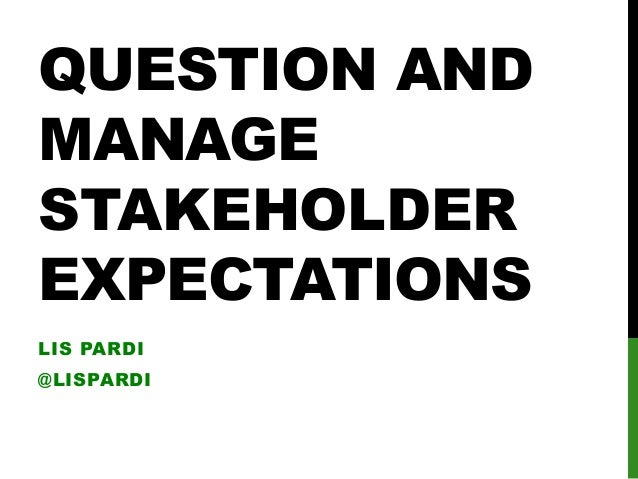 Question and manage stakeholder expectations By Lis Pardi