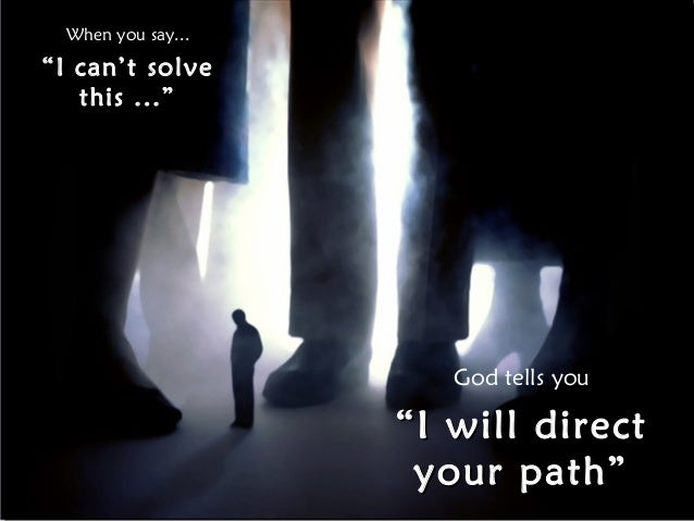 """When you say... """"I can't solve this ..."""" God tells you """"""""I will directI will direct your path""""your path"""""""
