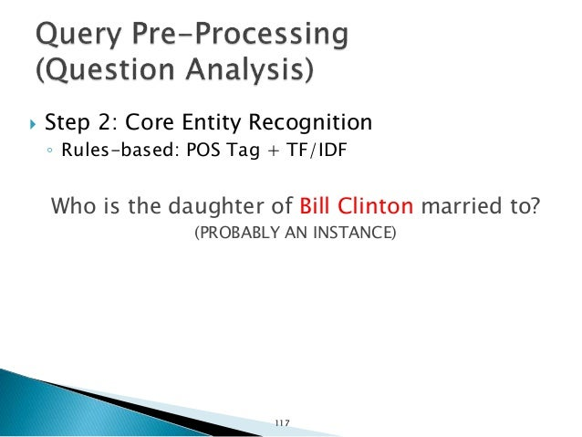  Step 3: Determine answer type ◦ Rules-based. Who is the daughter of Bill Clinton married to? (PERSON) 118