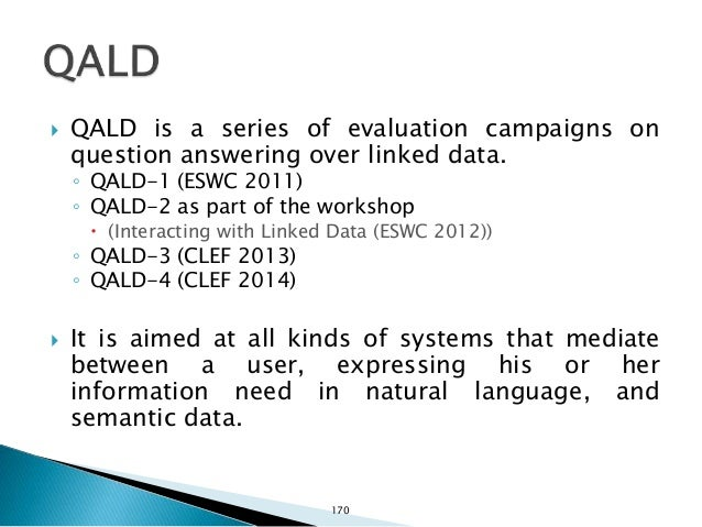  QALD-4 is part of the Question Answering track at CLEF 2014: http://nlp.uned.es/clef-qa/  Tasks: ◦ 1. Multilingual ques...
