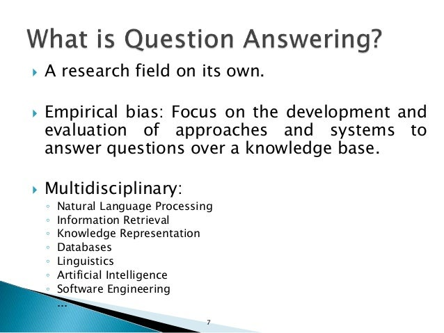  A research field on its own.  Empirical bias: Focus on the development and evaluation of approaches and systems to answ...